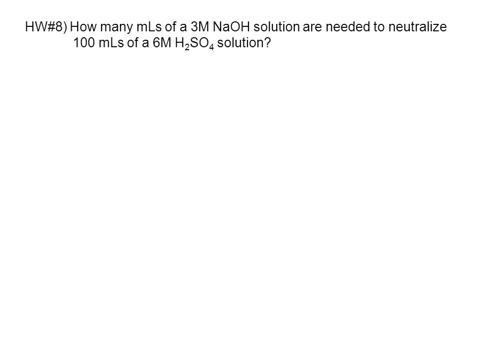 HW#8) How many mLs of a 3M NaOH solution are needed to neutralize 100 mLs of a 6M H 2 SO 4 solution?
