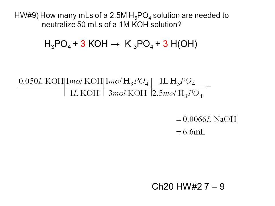 H 3 PO 4 + 3 KOH → K 3 PO 4 + 3 H(OH) Ch20 HW#2 7 – 9