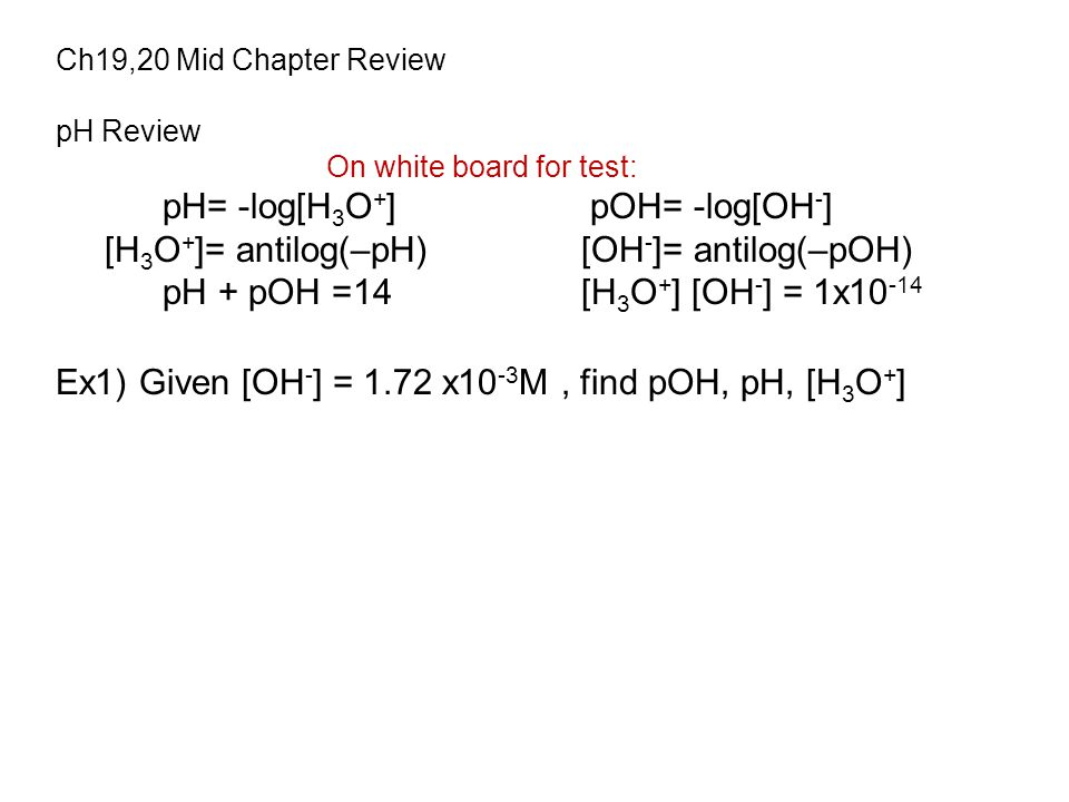 Ch19,20 Mid Chapter Review pH Review On white board for test: pH= -log[H 3 O + ]pOH= -log[OH - ] [H 3 O + ]= antilog(–pH) [OH - ]= antilog(–pOH) pH + pOH =14 [H 3 O + ] [OH - ] = 1x10 -14 Ex1) Given [OH - ] = 1.72 x10 -3 M, find pOH, pH, [H 3 O + ]
