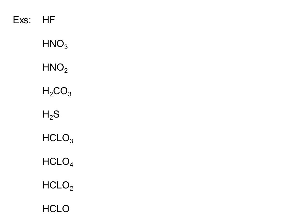 Exs:HF HNO 3 HNO 2 H 2 CO 3 H 2 S HCLO 3 HCLO 4 HCLO 2 HCLO