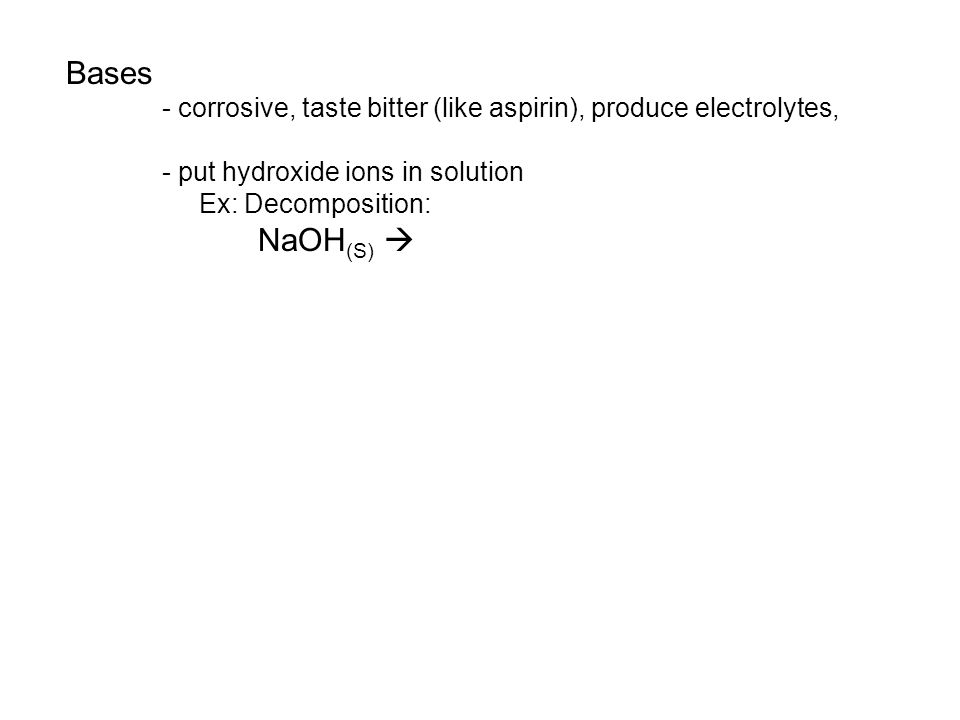 Bases - corrosive, taste bitter (like aspirin), produce electrolytes, - put hydroxide ions in solution Ex: Decomposition: NaOH (S) 