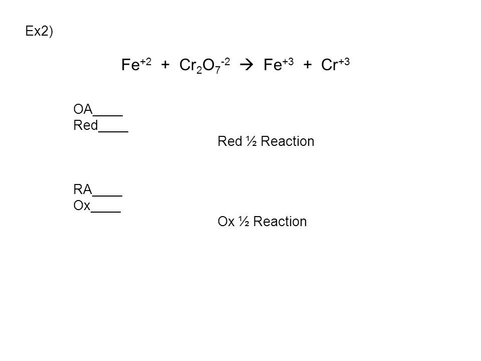 Ex2) Fe +2 + Cr 2 O 7 -2  Fe +3 + Cr +3 OA____ Red____ Red ½ Reaction RA____ Ox____ Ox ½ Reaction