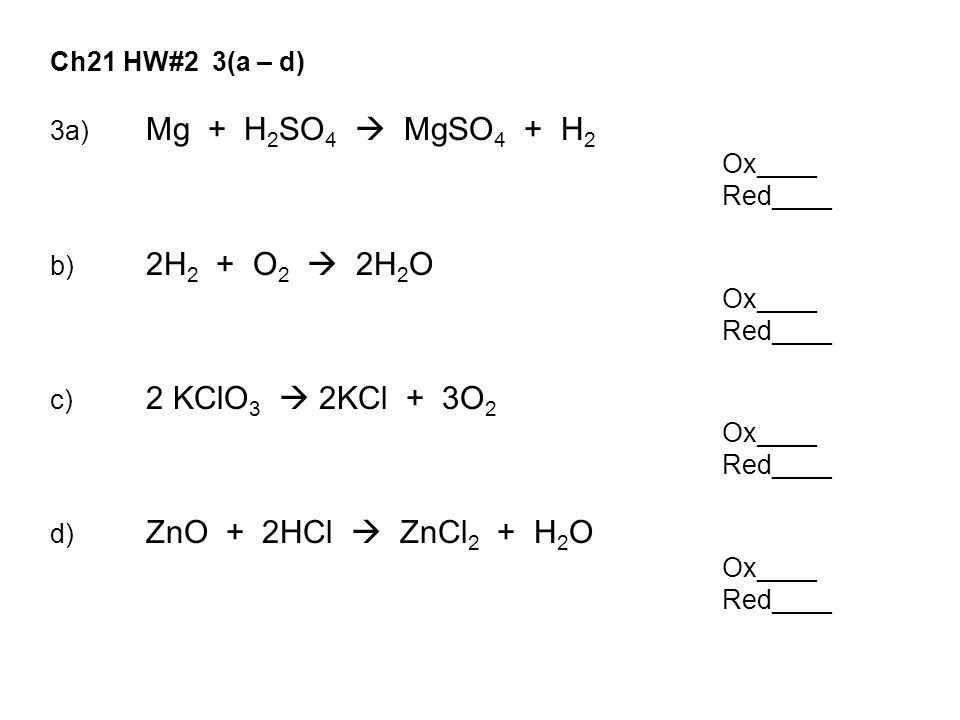 Ch21 HW#2 3(a – d) 3a) Mg + H 2 SO 4  MgSO 4 + H 2 Ox____ Red____ b) 2H 2 + O 2  2H 2 O Ox____ Red____ c) 2 KClO 3  2KCl + 3O 2 Ox____ Red____ d) ZnO + 2HCl  ZnCl 2 + H 2 O Ox____ Red____