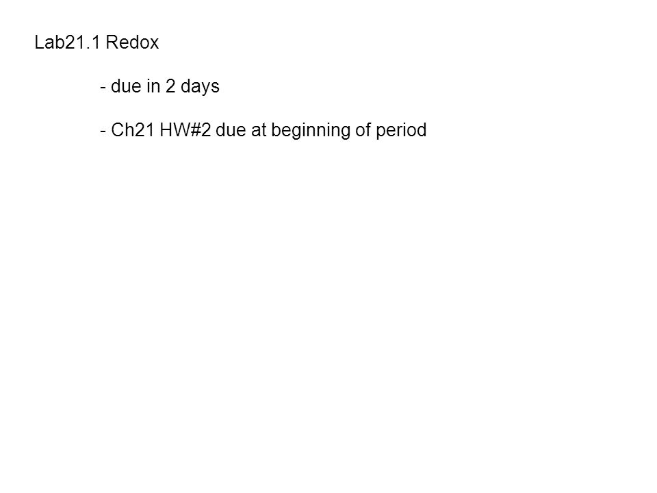 Lab21.1 Redox - due in 2 days - Ch21 HW#2 due at beginning of period