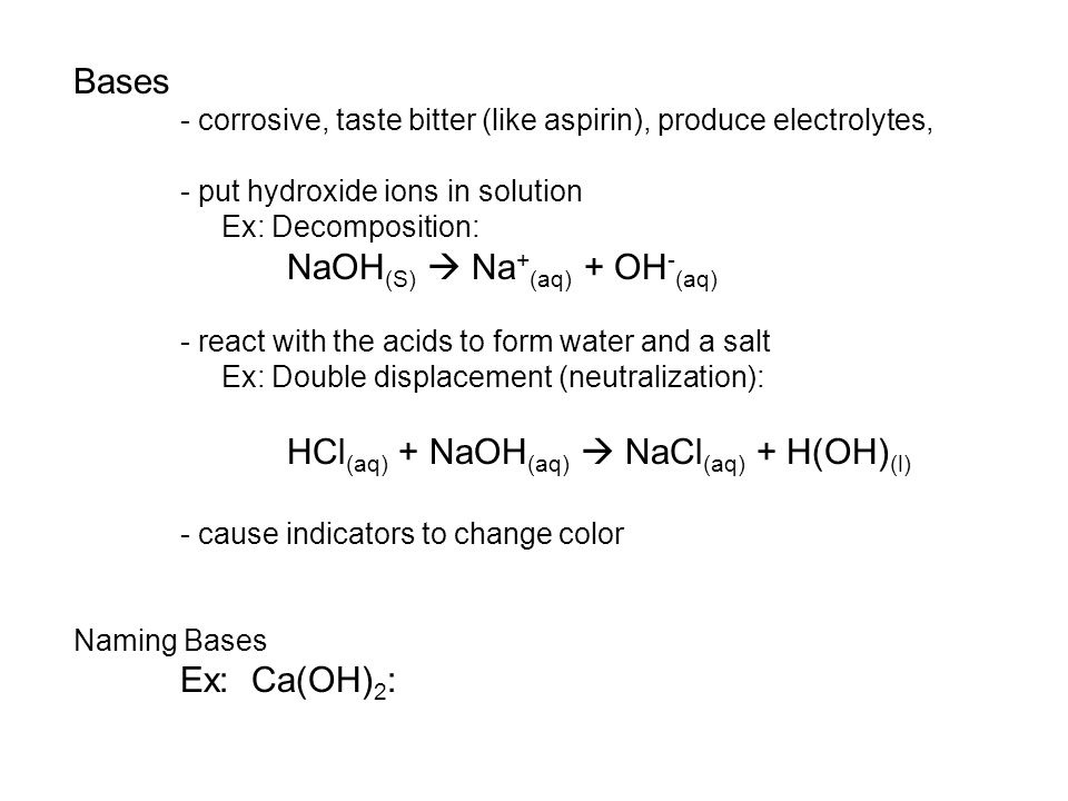 Bases - corrosive, taste bitter (like aspirin), produce electrolytes, - put hydroxide ions in solution Ex: Decomposition: NaOH (S)  Na + (aq) + OH - (aq) - react with the acids to form water and a salt Ex: Double displacement (neutralization): HCl (aq) + NaOH (aq)  NaCl (aq) + H(OH) (l) - cause indicators to change color Naming Bases Ex: Ca(OH) 2 :
