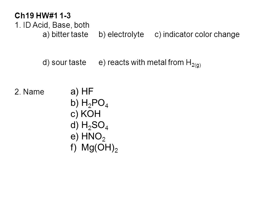 Ch19 HW#1 1-3 1. ID Acid, Base, both a) bitter tasteb) electrolytec) indicator color change d) sour tastee) reacts with metal from H 2(g) 2. Name a) H