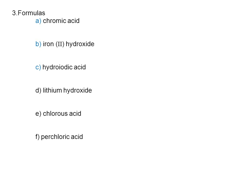 3.Formulas a) chromic acid b) iron ( II ) hydroxide c) hydroiodic acid d) lithium hydroxide e) chlorous acid f) perchloric acid