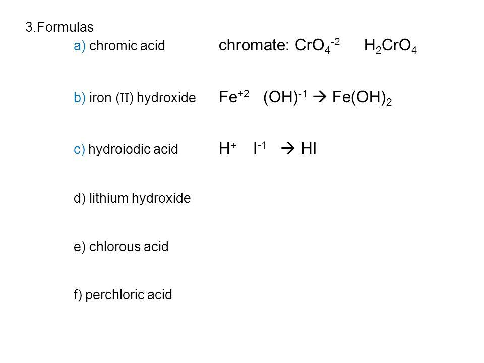 3.Formulas a) chromic acid chromate: CrO 4 -2 H 2 CrO 4 b) iron ( II ) hydroxide Fe +2 (OH) -1  Fe(OH) 2 c) hydroiodic acid H + I -1  HI d) lithium hydroxide e) chlorous acid f) perchloric acid