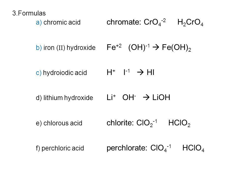 3.Formulas a) chromic acid chromate: CrO 4 -2 H 2 CrO 4 b) iron ( II ) hydroxide Fe +2 (OH) -1  Fe(OH) 2 c) hydroiodic acid H + I -1  HI d) lithium hydroxide Li + OH -  LiOH e) chlorous acid chlorite: ClO 2 -1 HClO 2 f) perchloric acid perchlorate: ClO 4 -1 HClO 4