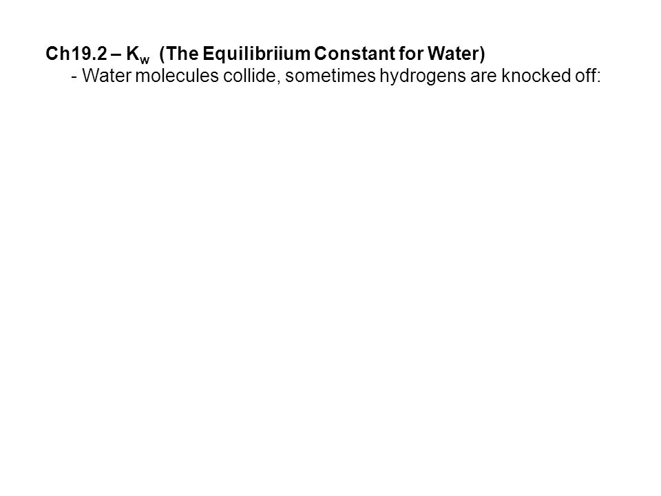 Ch19.2 – K w (The Equilibriium Constant for Water) - Water molecules collide, sometimes hydrogens are knocked off: