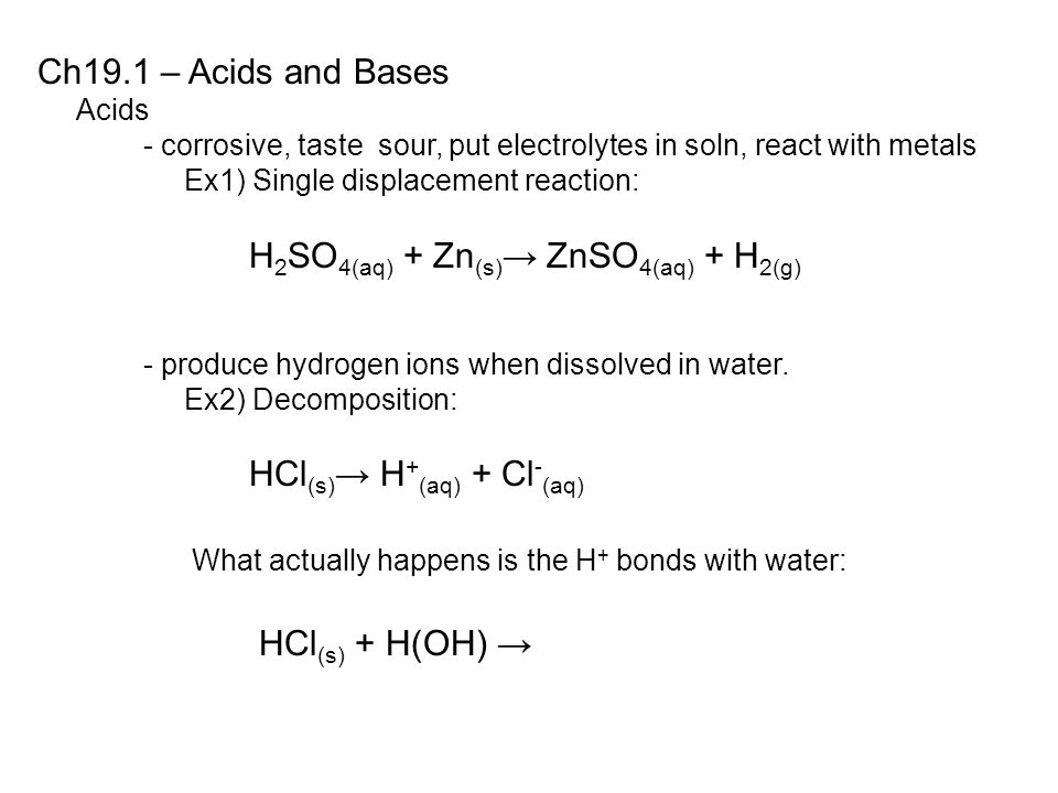 Ch19.1 – Acids and Bases Acids - corrosive, taste sour, put electrolytes in soln, react with metals Ex1) Single displacement reaction: H 2 SO 4(aq) + Zn (s) → ZnSO 4(aq) + H 2(g) - produce hydrogen ions when dissolved in water.
