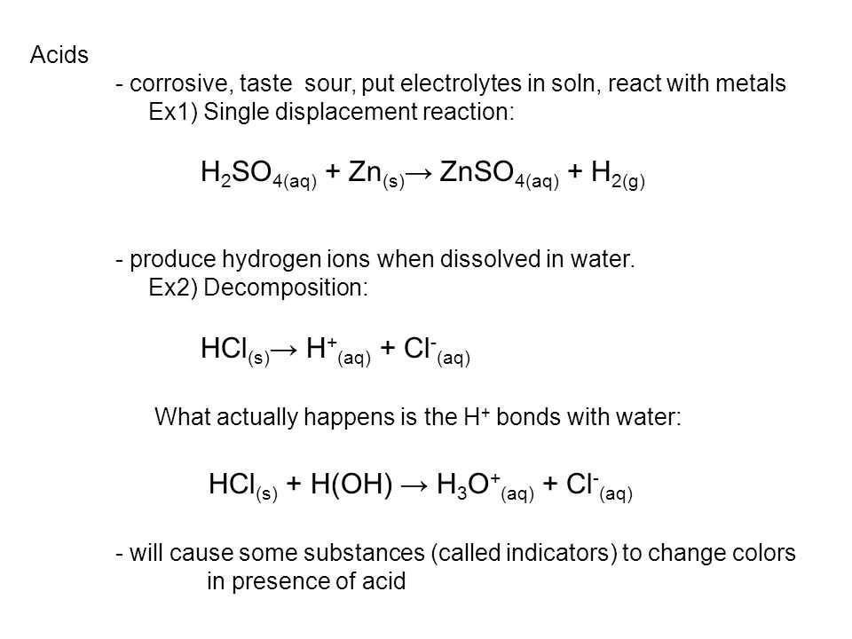 Acids - corrosive, taste sour, put electrolytes in soln, react with metals Ex1) Single displacement reaction: H 2 SO 4(aq) + Zn (s) → ZnSO 4(aq) + H 2(g) - produce hydrogen ions when dissolved in water.