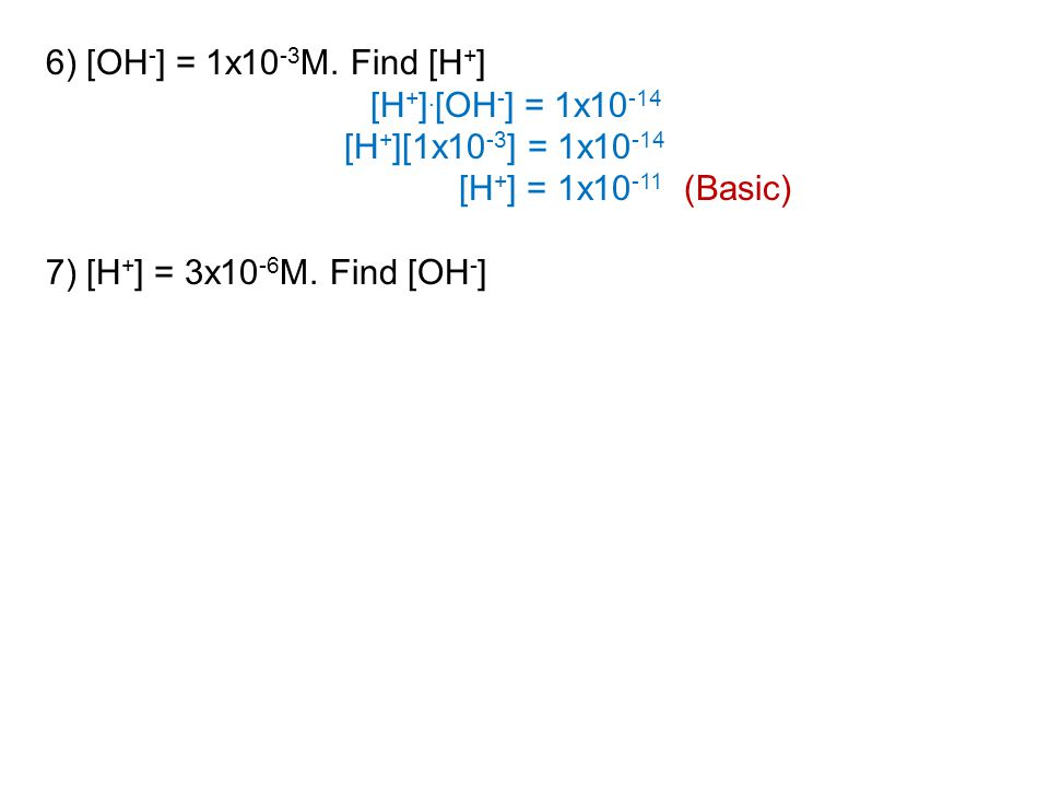 6) [OH - ] = 1x10 -3 M. Find [H + ] [H + ].