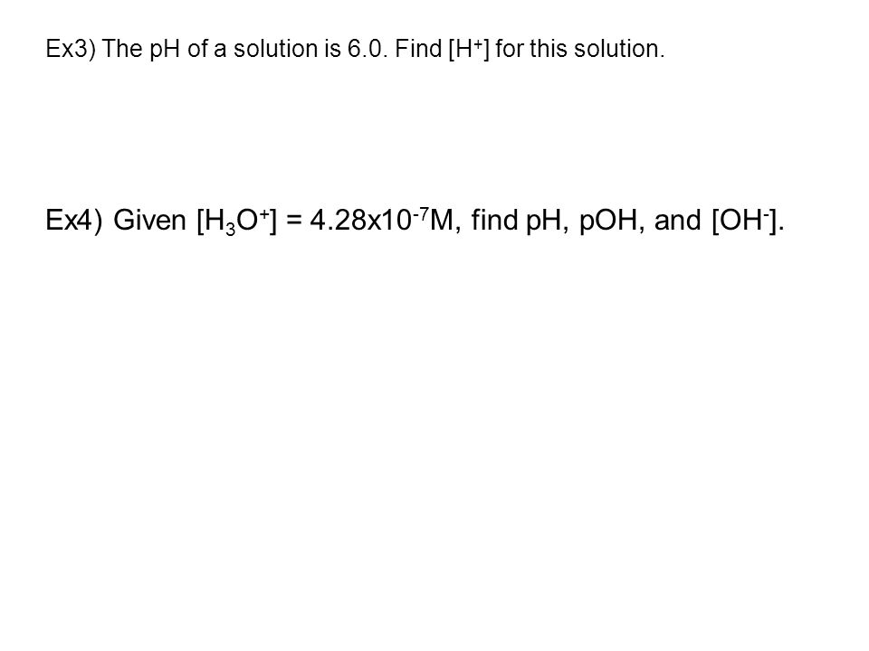 Ex3) The pH of a solution is 6.0.Find [H + ] for this solution.