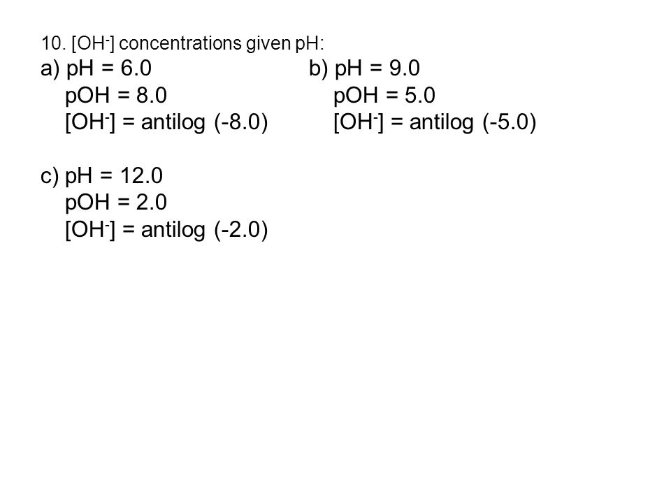 10. [OH - ] concentrations given pH: a) pH = 6.0b) pH = 9.0 pOH = 8.0 pOH = 5.0 [OH - ] = antilog (-8.0) [OH - ] = antilog (-5.0) c) pH = 12.0 pOH = 2