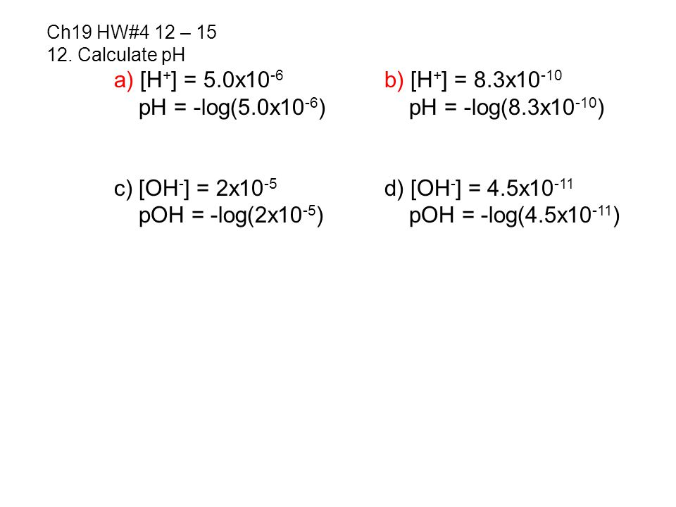 12. Calculate pH a) [H + ] = 5.0x10 -6 b) [H + ] = 8.3x10 -10 pH = -log(5.0x10 -6 ) pH = -log(8.3x10 -10 ) c) [OH - ] = 2x10 -5 d) [OH - ] = 4.5x10 -1