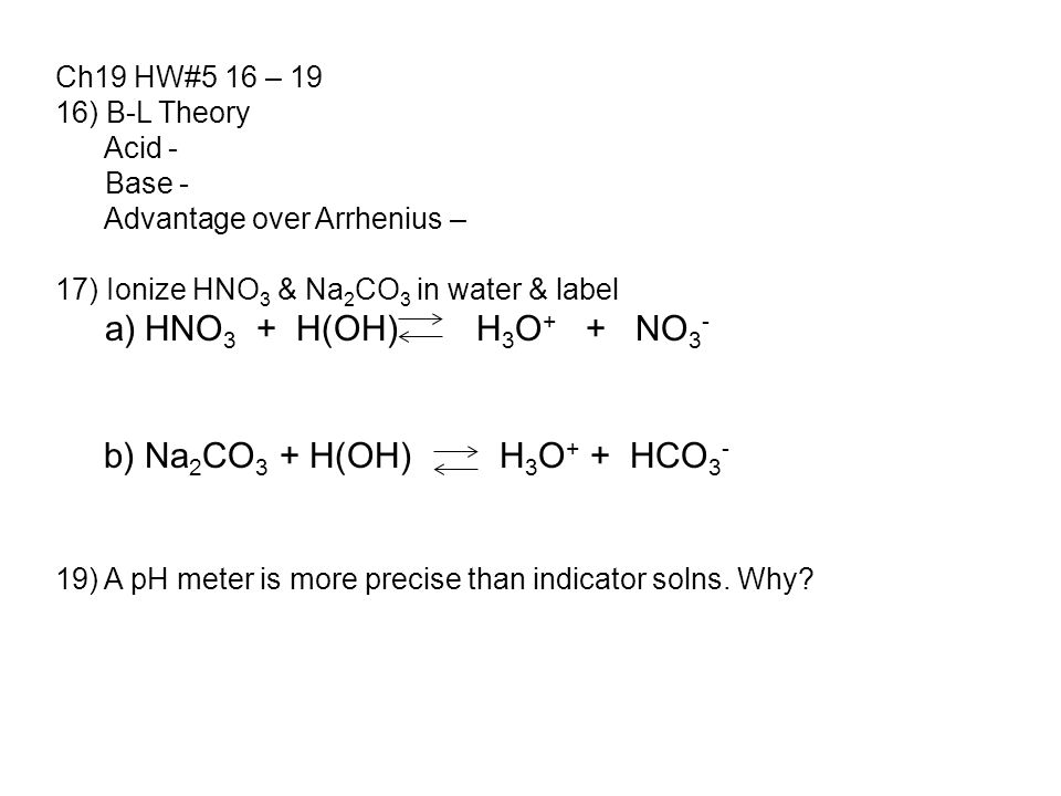 Ch19 HW#5 16 – 19 16) B-L Theory Acid - Base - Advantage over Arrhenius – 17) Ionize HNO 3 & Na 2 CO 3 in water & label a) HNO 3 + H(OH) H 3 O + + NO 3 - b) Na 2 CO 3 + H(OH) H 3 O + + HCO 3 - 19) A pH meter is more precise than indicator solns.