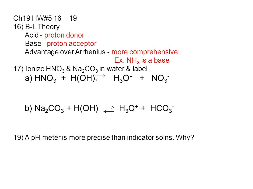 Ch19 HW#5 16 – 19 16) B-L Theory Acid - proton donor Base - proton acceptor Advantage over Arrhenius - more comprehensive Ex: NH 3 is a base 17) Ionize HNO 3 & Na 2 CO 3 in water & label a) HNO 3 + H(OH) H 3 O + + NO 3 - b) Na 2 CO 3 + H(OH) H 3 O + + HCO 3 - 19) A pH meter is more precise than indicator solns.