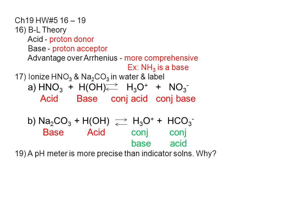 Ch19 HW#5 16 – 19 16) B-L Theory Acid - proton donor Base - proton acceptor Advantage over Arrhenius - more comprehensive Ex: NH 3 is a base 17) Ionize HNO 3 & Na 2 CO 3 in water & label a) HNO 3 + H(OH) H 3 O + + NO 3 - Acid Base conj acid conj base b) Na 2 CO 3 + H(OH) H 3 O + + HCO 3 - Base Acid conj conj base acid 19) A pH meter is more precise than indicator solns.