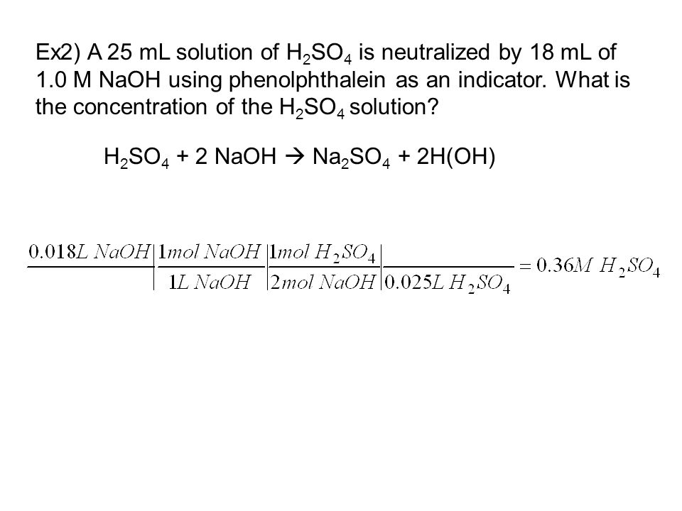 Ex2) A 25 mL solution of H 2 SO 4 is neutralized by 18 mL of 1.0 M NaOH using phenolphthalein as an indicator.