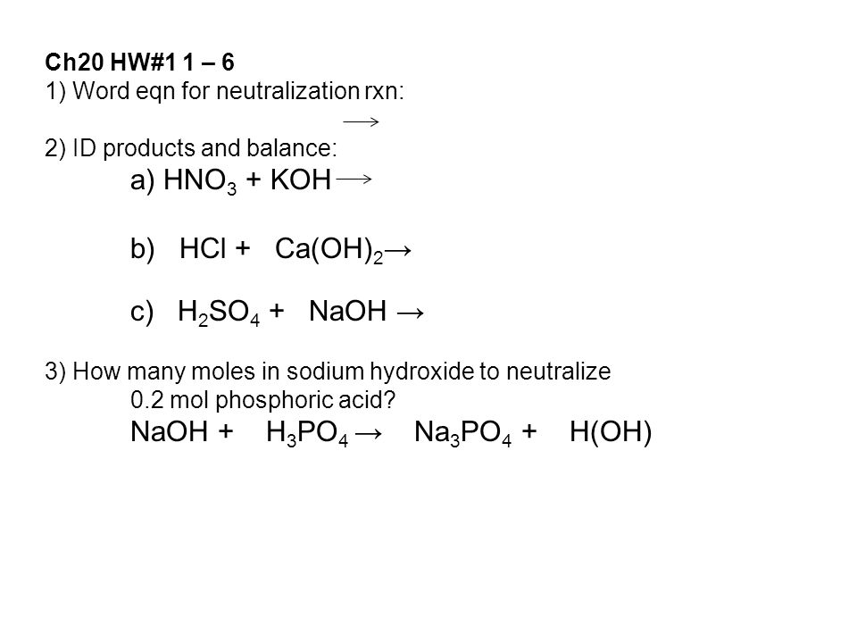 1) Word eqn for neutralization rxn: 2) ID products and balance: a) HNO 3 + KOH b) HCl + Ca(OH) 2 → c) H 2 SO 4 + NaOH → 3) How many moles in sodium hydroxide to neutralize 0.2 mol phosphoric acid.
