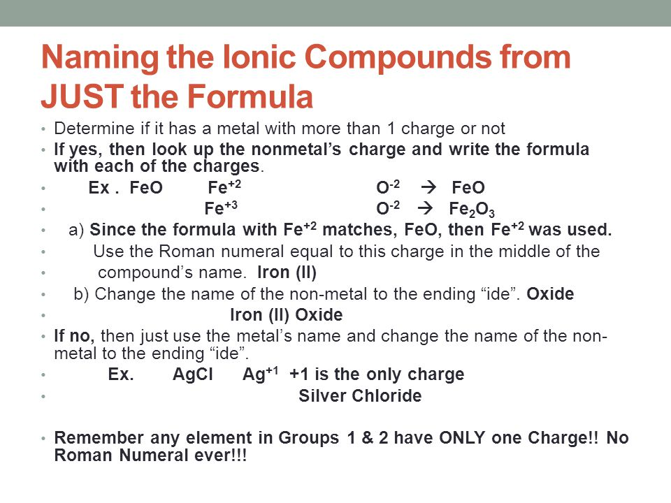 Naming the Ionic Compounds from JUST the Formula Determine if it has a metal with more than 1 charge or not If yes, then look up the nonmetal's charge