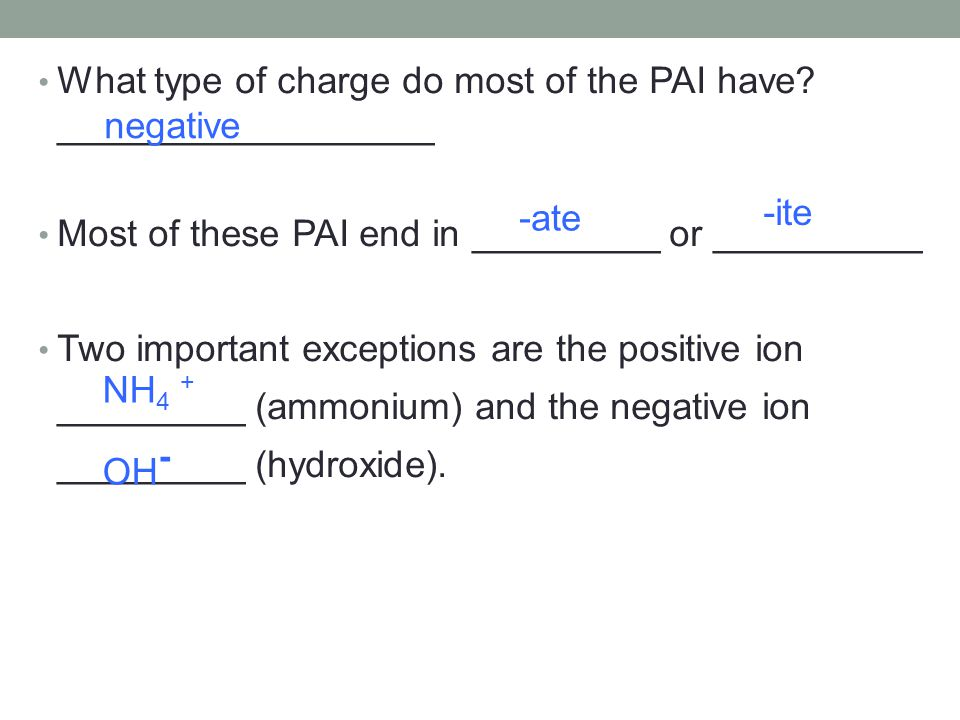 What type of charge do most of the PAI have? __________________ Most of these PAI end in _________ or __________ Two important exceptions are the posi