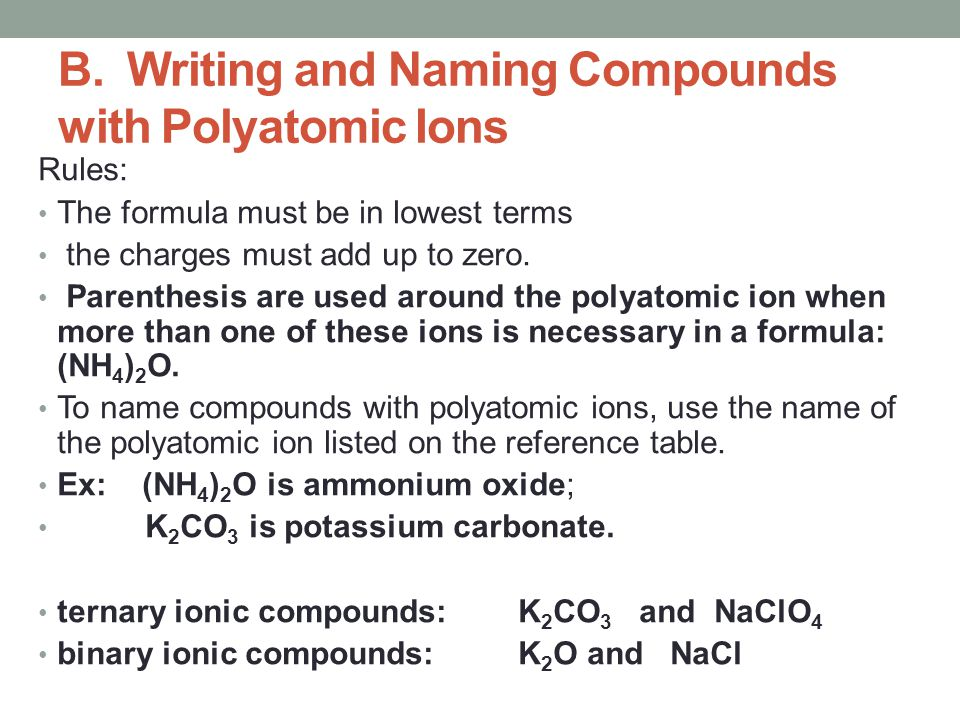 B. Writing and Naming Compounds with Polyatomic Ions Rules: The formula must be in lowest terms the charges must add up to zero. Parenthesis are used