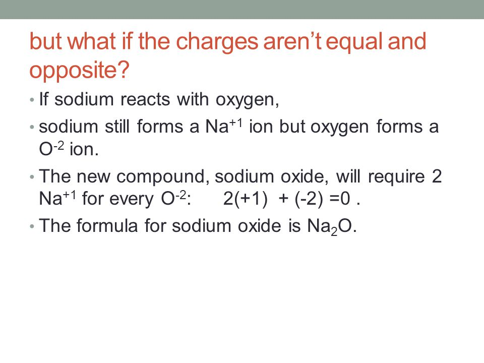 Remember: the charges are written as superscripts (Na +1 ) and the counters in formulas are written as subscripts (Na 2 O).