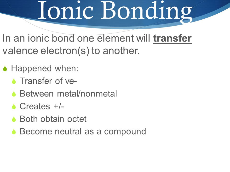 Ionic Bonding In an ionic bond one element will transfer valence electron(s) to another.