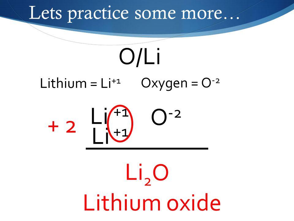 Lets practice some more… O/Li Oxygen = O -2 Lithium = Li +1 Li +1 O -2 Li +1 + 2 Li 2 O Lithium oxide