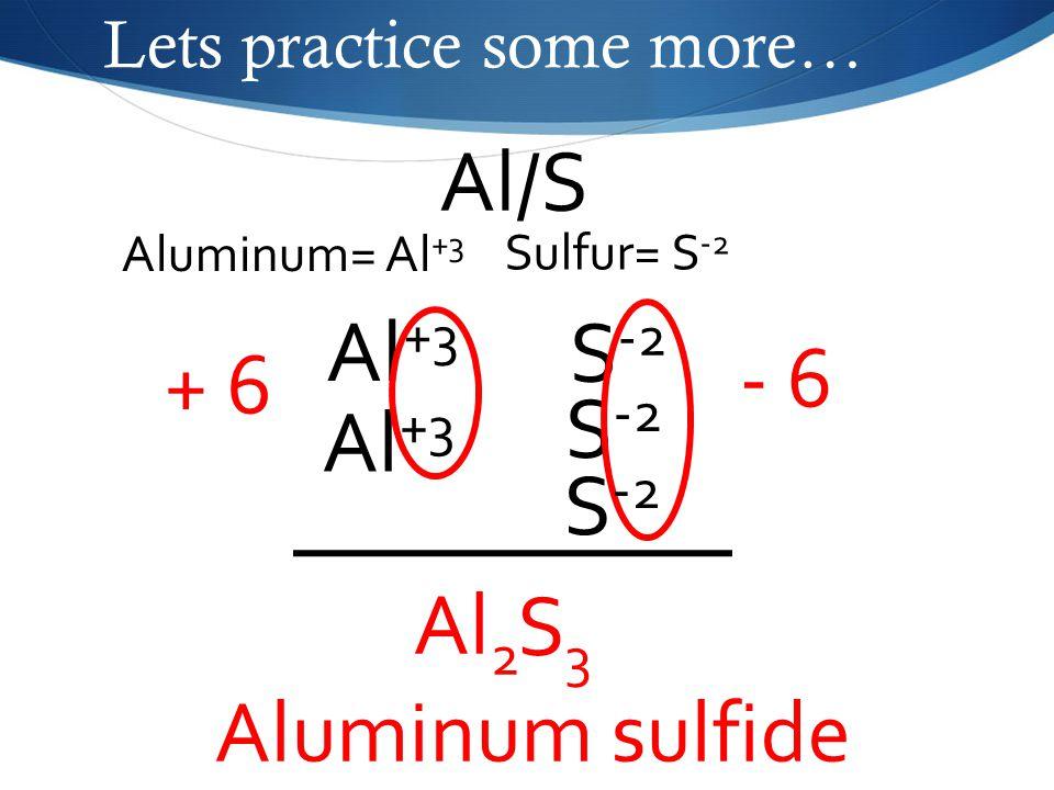 Lets practice some more… Al/S Sulfur= S -2 Aluminum= Al +3 Al +3 S -2 - 6 Al 2 S3S3 Aluminum sulfide S -2 Al +3 + 6