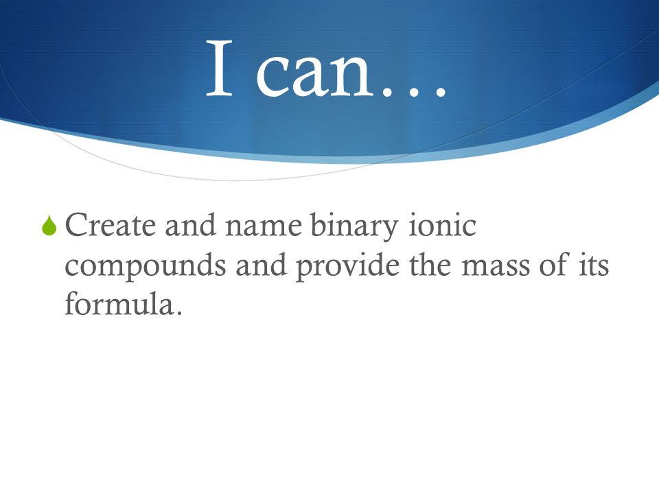 I can…  Create and name binary ionic compounds and provide the mass of its formula.