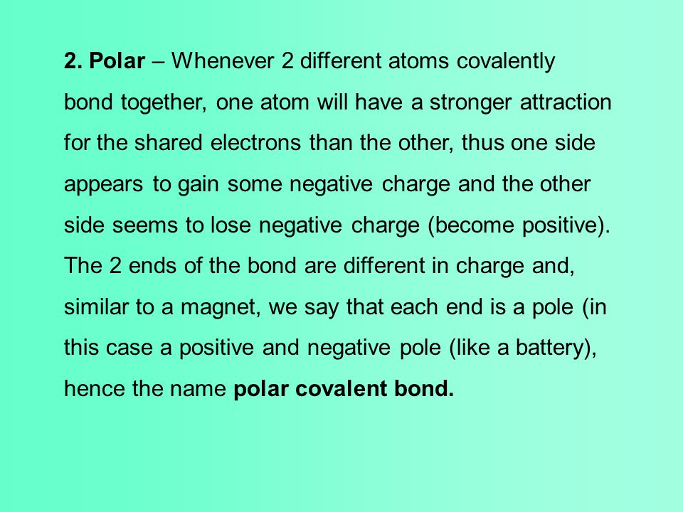 2. Polar – Whenever 2 different atoms covalently bond together, one atom will have a stronger attraction for the shared electrons than the other, thus