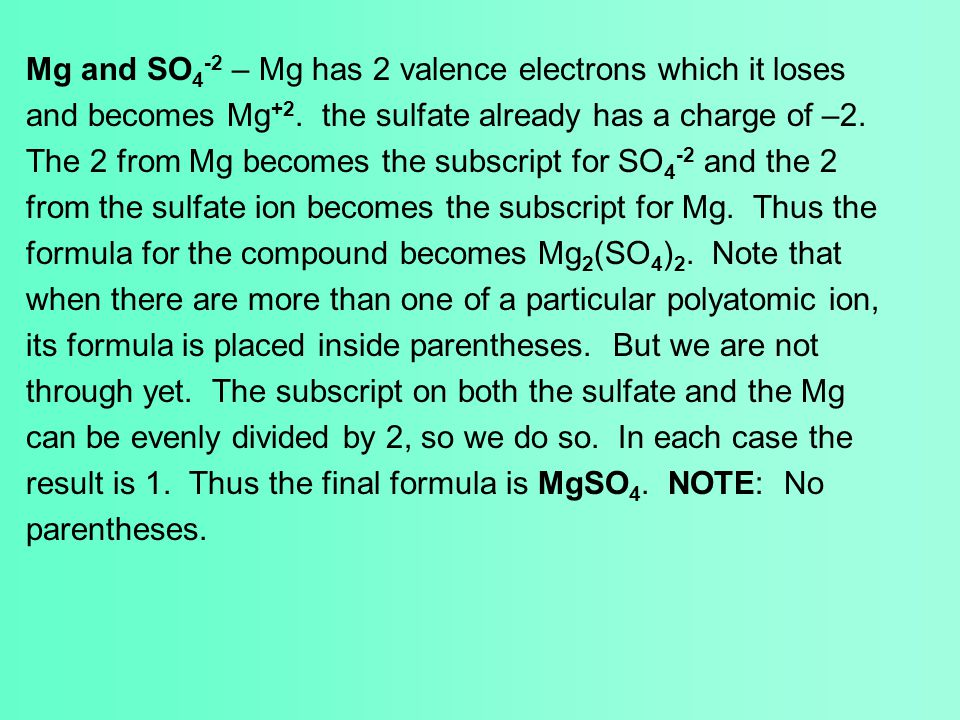 Mg and SO 4 -2 – Mg has 2 valence electrons which it loses and becomes Mg +2. the sulfate already has a charge of –2. The 2 from Mg becomes the subscr