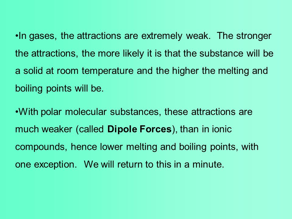 In gases, the attractions are extremely weak. The stronger the attractions, the more likely it is that the substance will be a solid at room temperatu