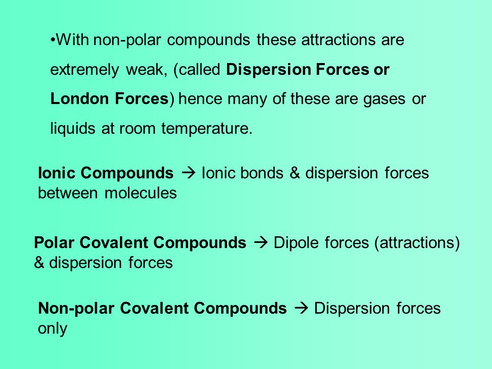 With non-polar compounds these attractions are extremely weak, (called Dispersion Forces or London Forces) hence many of these are gases or liquids at