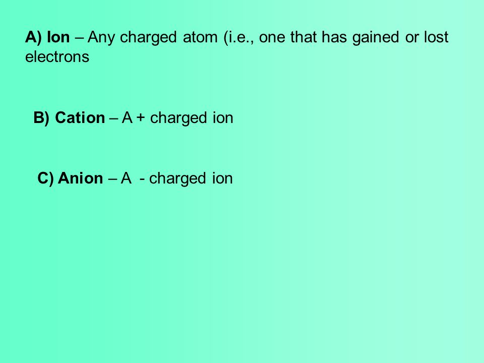 A) Ion – Any charged atom (i.e., one that has gained or lost electrons B) Cation – A + charged ion C) Anion – A - charged ion