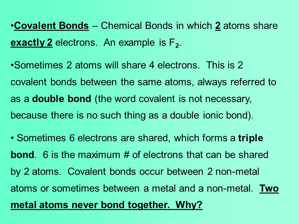 Covalent Bonds – Chemical Bonds in which 2 atoms share exactly 2 electrons. An example is F 2. Sometimes 2 atoms will share 4 electrons. This is 2 cov