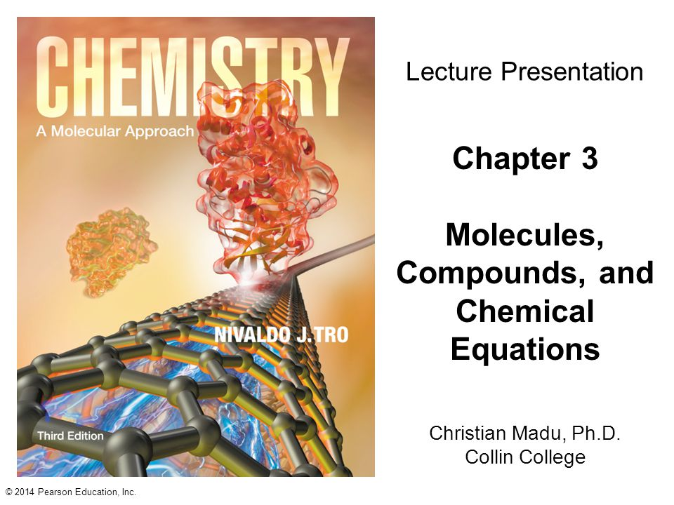 © 2014 Pearson Education, Inc. Christian Madu, Ph.D. Collin College Lecture Presentation Chapter 3 Molecules, Compounds, and Chemical Equations