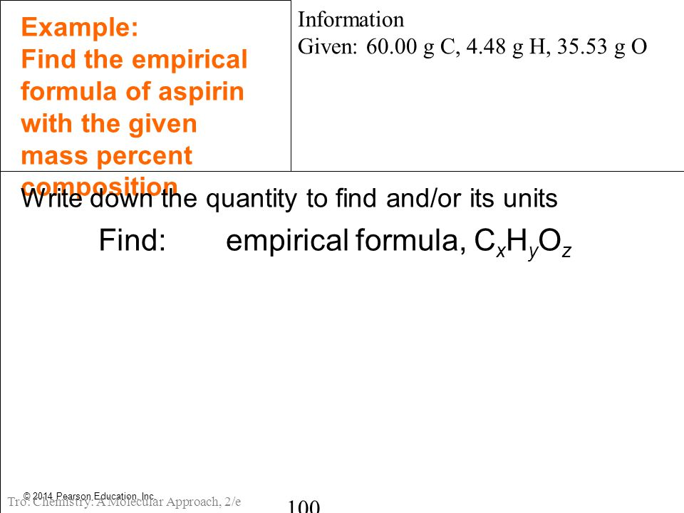 © 2014 Pearson Education, Inc. Example: Find the empirical formula of aspirin with the given mass percent composition Write down the quantity to find