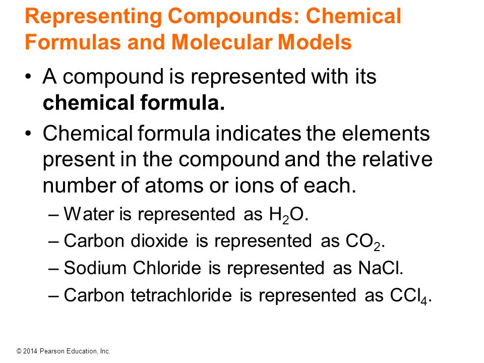 © 2014 Pearson Education, Inc. Representing Compounds: Chemical Formulas and Molecular Models A compound is represented with its chemical formula. Che