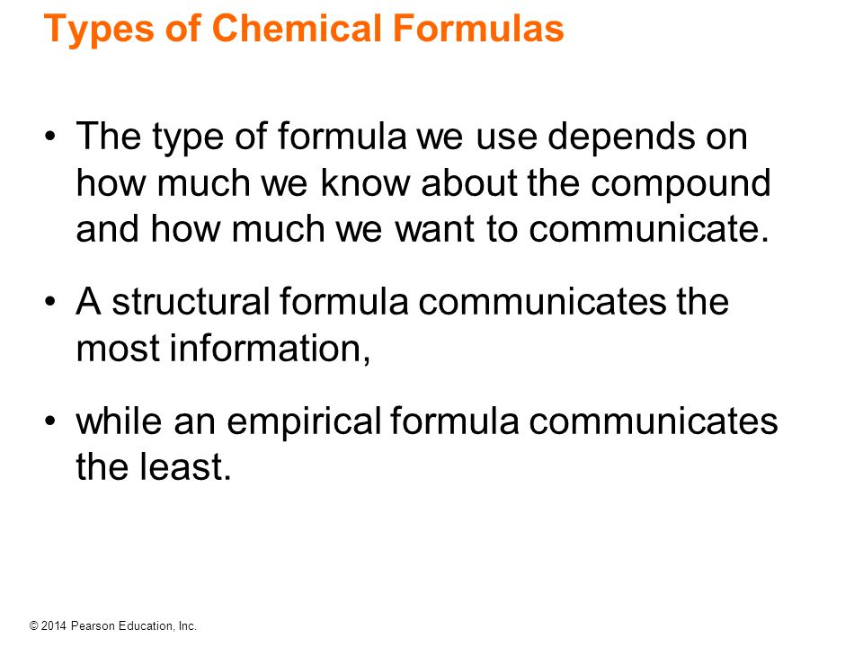 © 2014 Pearson Education, Inc. Types of Chemical Formulas The type of formula we use depends on how much we know about the compound and how much we wa