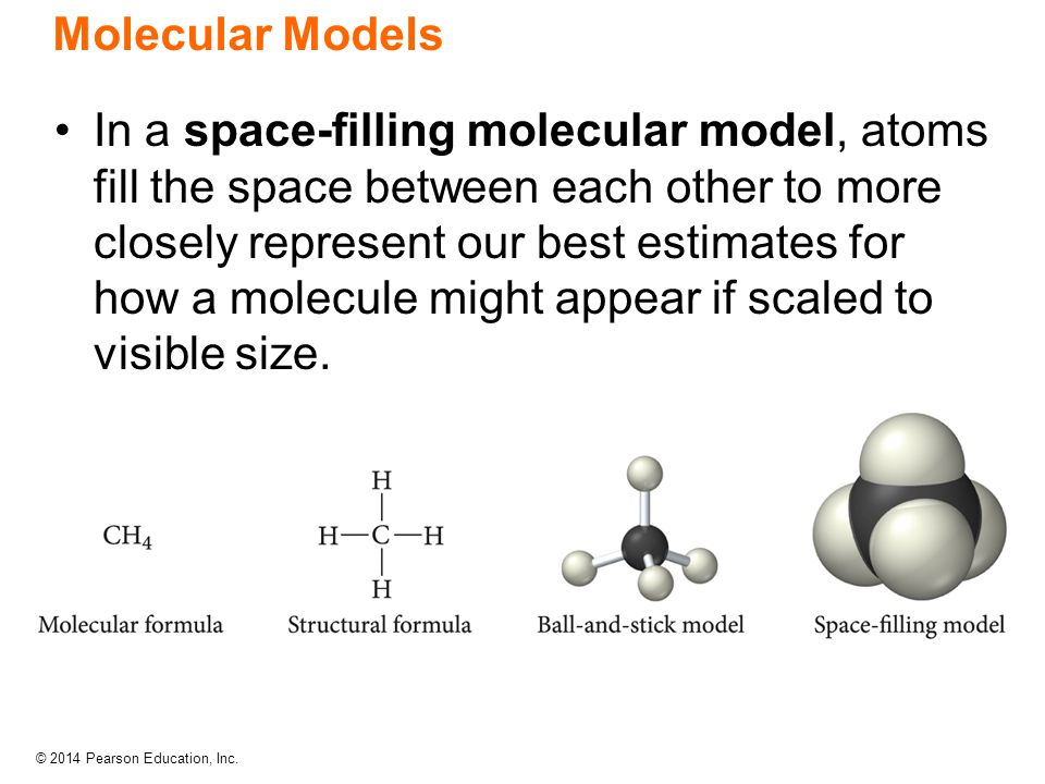 © 2014 Pearson Education, Inc. Molecular Models In a space-filling molecular model, atoms fill the space between each other to more closely represent