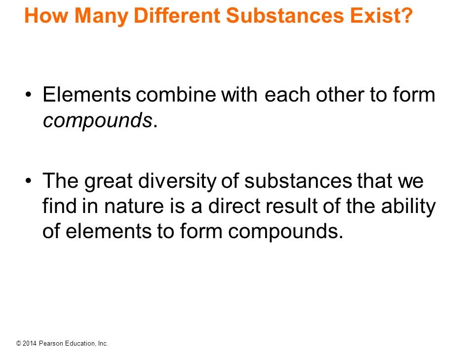 © 2014 Pearson Education, Inc. How Many Different Substances Exist? Elements combine with each other to form compounds. The great diversity of substan