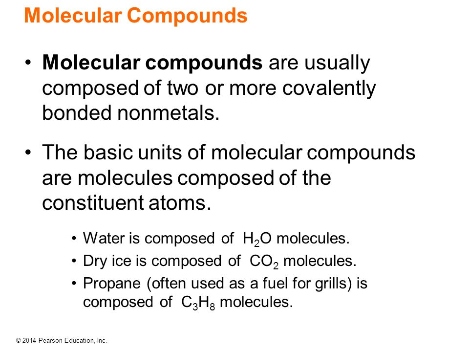 © 2014 Pearson Education, Inc. Molecular Compounds Molecular compounds are usually composed of two or more covalently bonded nonmetals. The basic unit