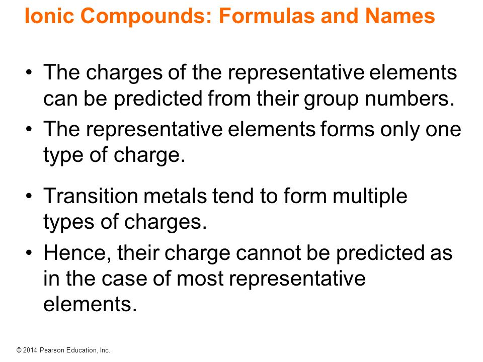 © 2014 Pearson Education, Inc. Ionic Compounds: Formulas and Names The charges of the representative elements can be predicted from their group number