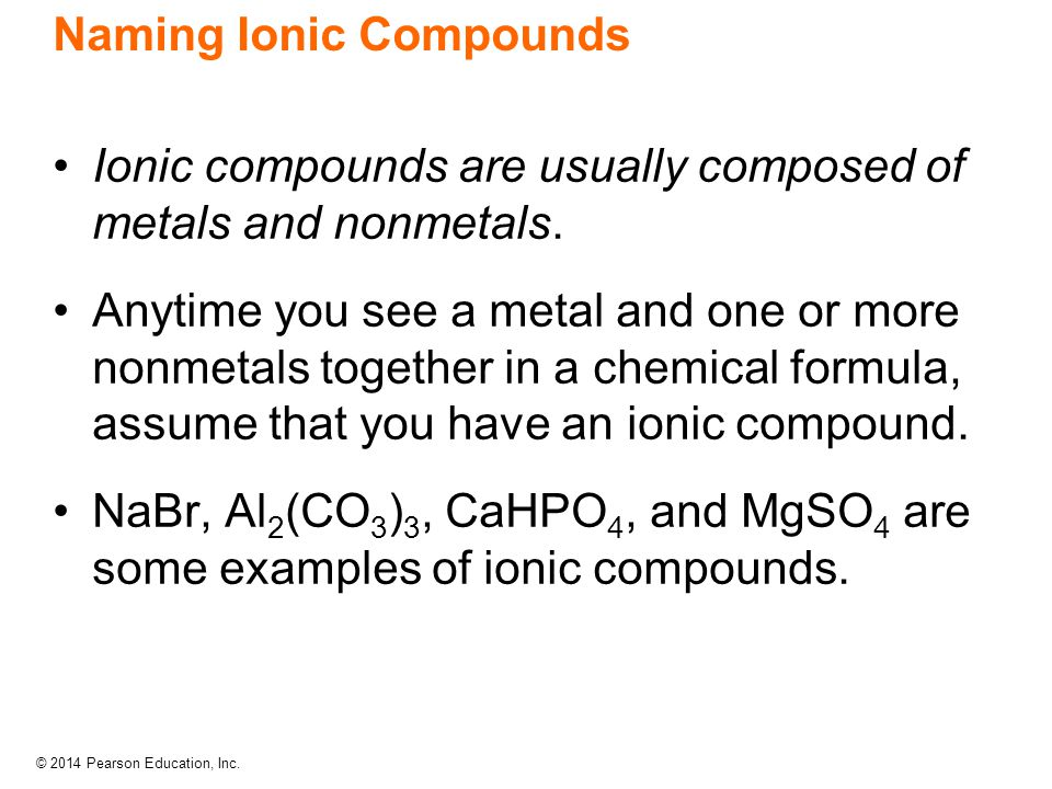 © 2014 Pearson Education, Inc. Naming Ionic Compounds Ionic compounds are usually composed of metals and nonmetals. Anytime you see a metal and one or