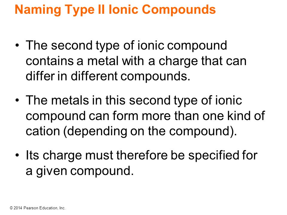 © 2014 Pearson Education, Inc. Naming Type II Ionic Compounds The second type of ionic compound contains a metal with a charge that can differ in diff