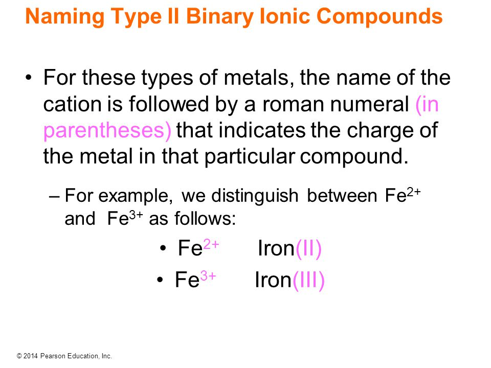 © 2014 Pearson Education, Inc. Naming Type II Binary Ionic Compounds For these types of metals, the name of the cation is followed by a roman numeral